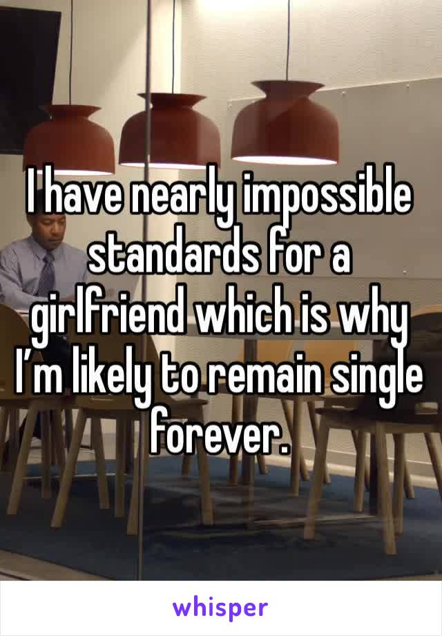 I have nearly impossible standards for a girlfriend which is why I'm likely to remain single forever.