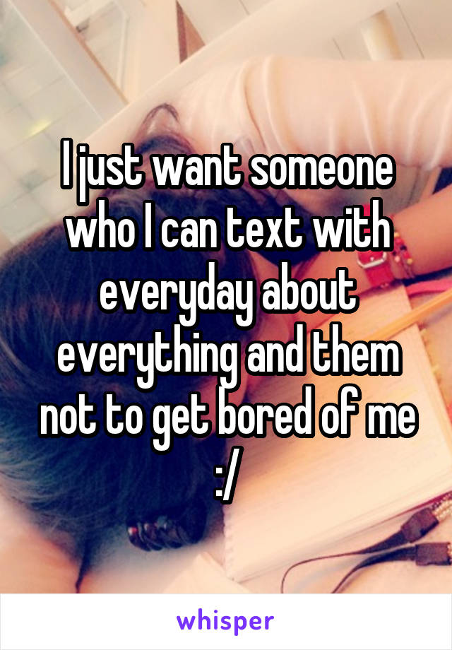 I just want someone who I can text with everyday about everything and them not to get bored of me :/