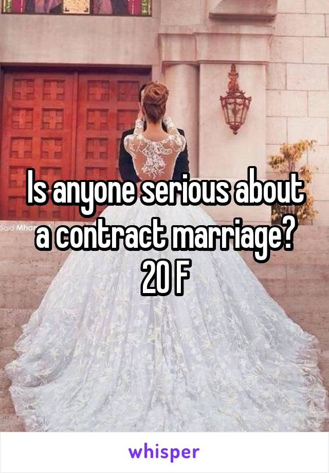 Is anyone serious about a contract marriage? 20 F