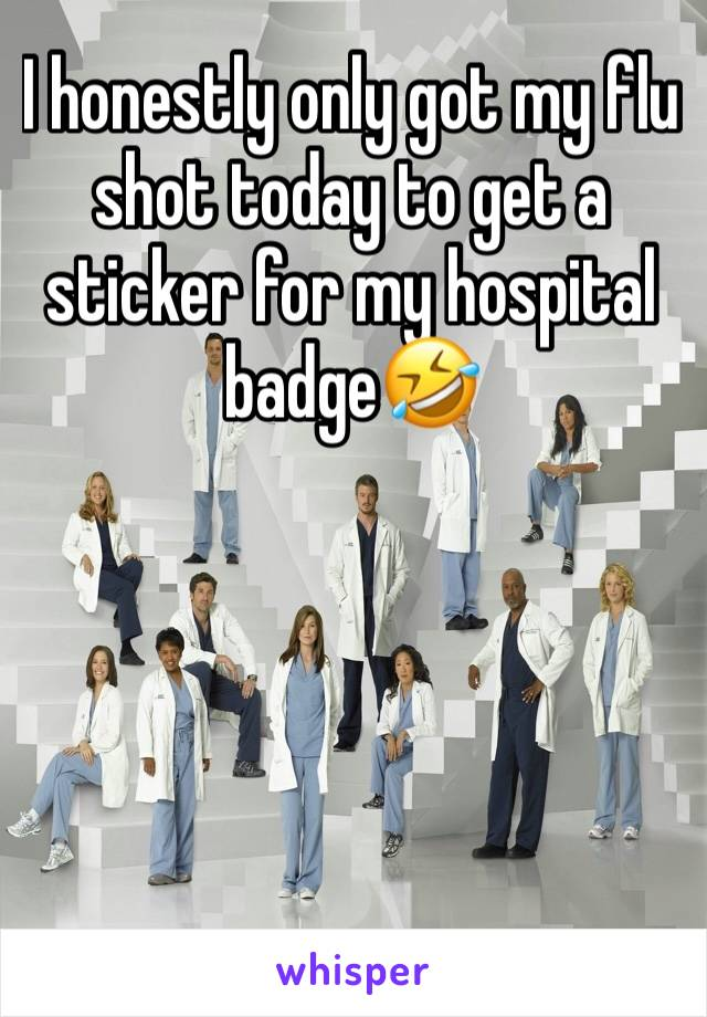 I honestly only got my flu shot today to get a sticker for my hospital badge🤣