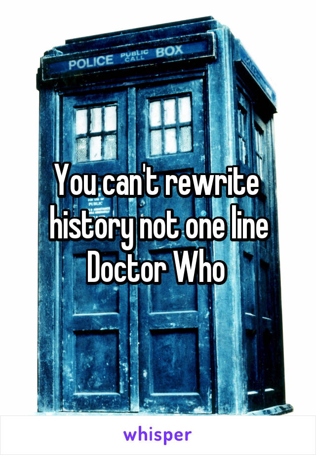 You can't rewrite  history not one line Doctor Who