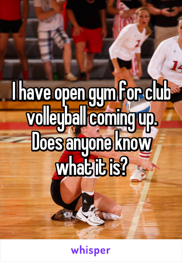 I have open gym for club volleyball coming up. Does anyone know what it is?