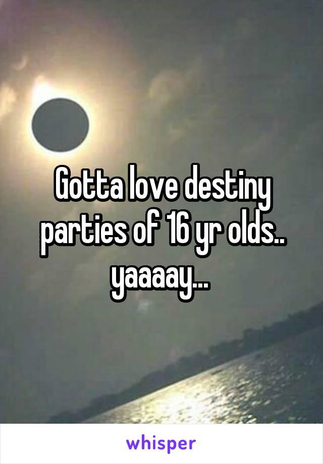Gotta love destiny parties of 16 yr olds.. yaaaay...