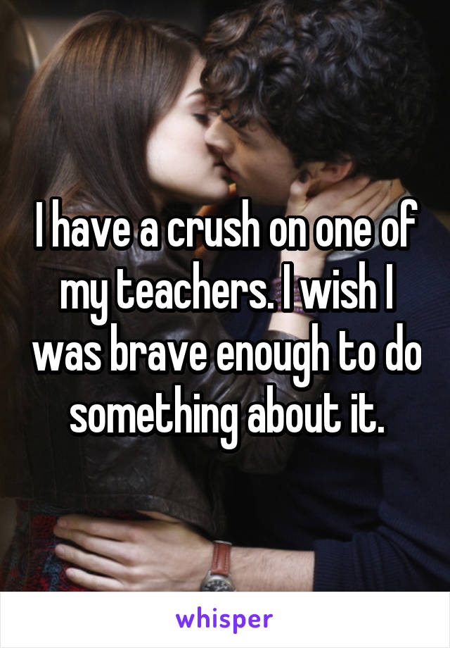 I have a crush on one of my teachers. I wish I was brave enough to do something about it.