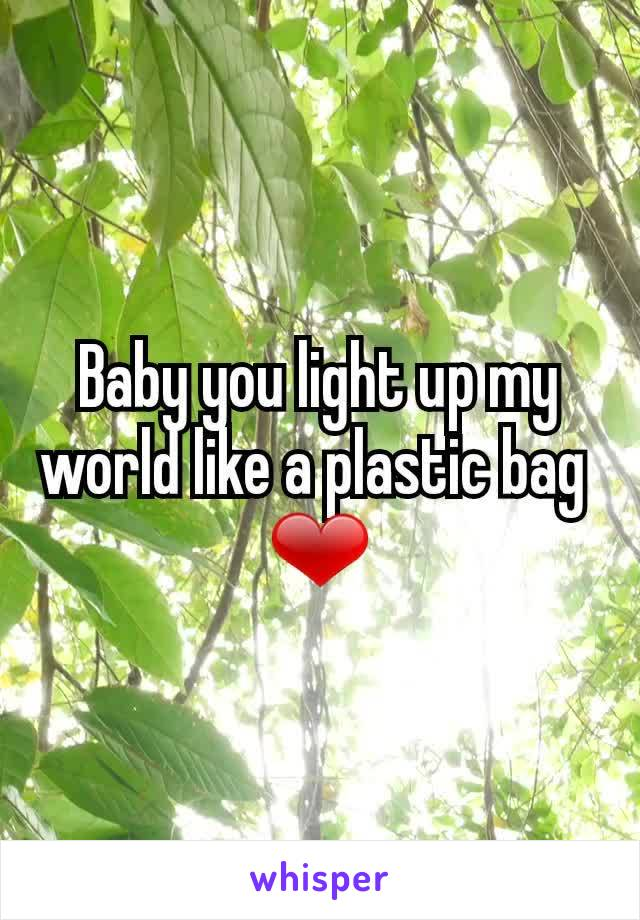 Baby you light up my world like a plastic bag  ❤