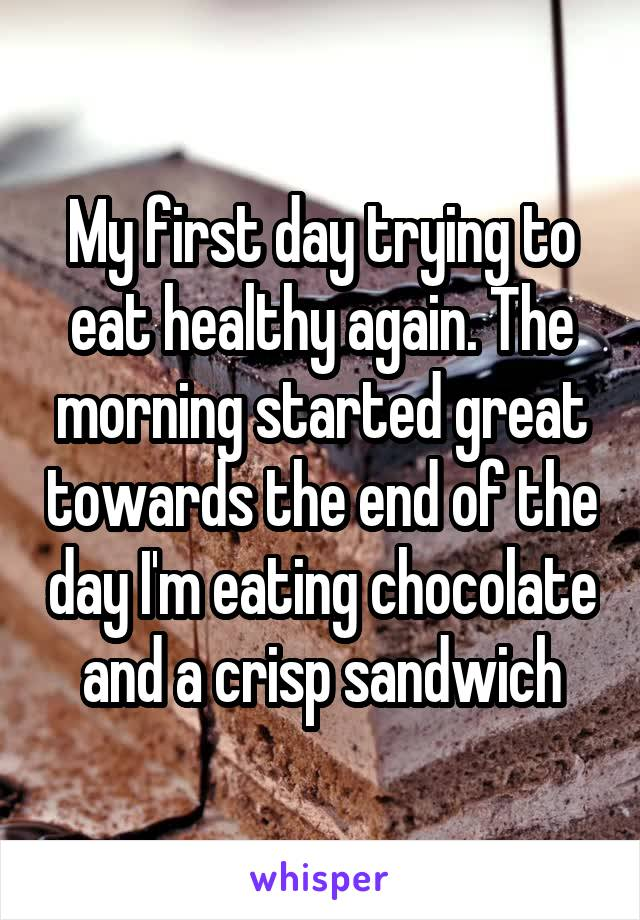My first day trying to eat healthy again. The morning started great towards the end of the day I'm eating chocolate and a crisp sandwich