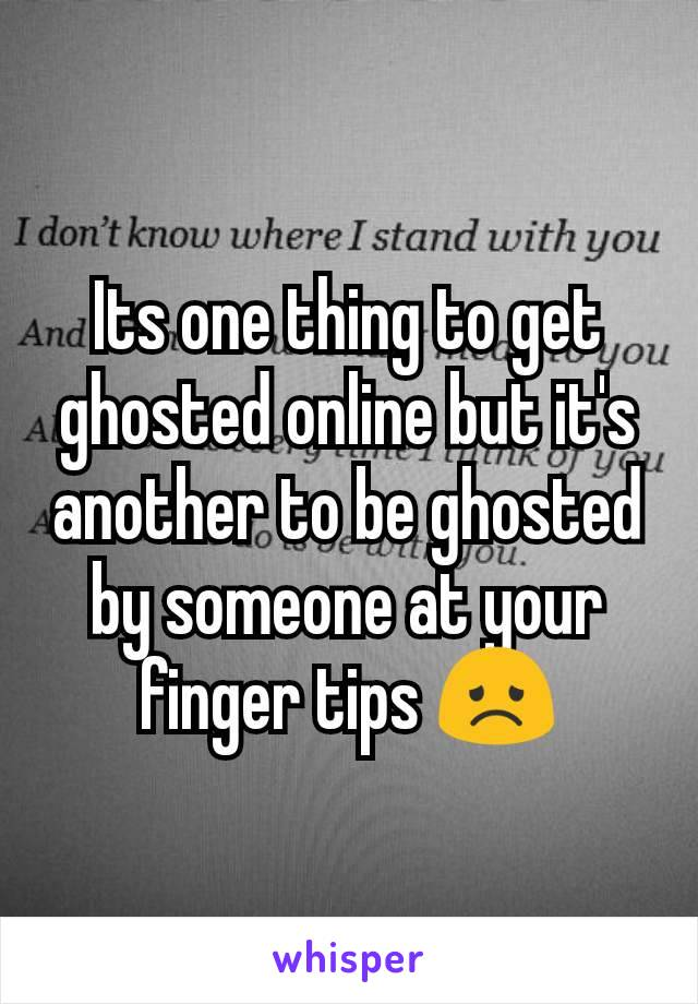 Its one thing to get ghosted online but it's another to be ghosted by someone at your finger tips 😞