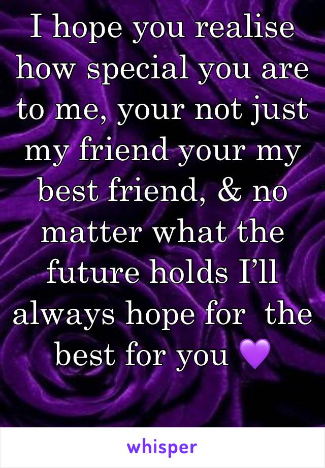 I hope you realise how special you are to me, your not just my friend your my best friend, & no matter what the future holds I'll always hope for  the best for you 💜