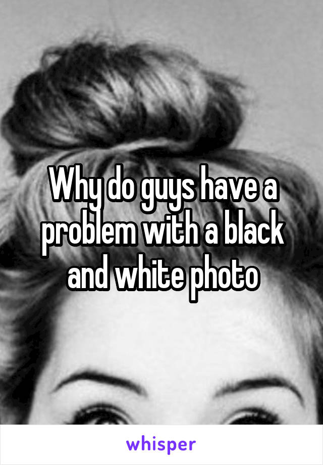 Why do guys have a problem with a black and white photo