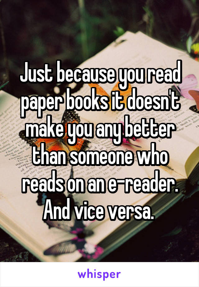Just because you read paper books it doesn't make you any better than someone who reads on an e-reader. And vice versa.
