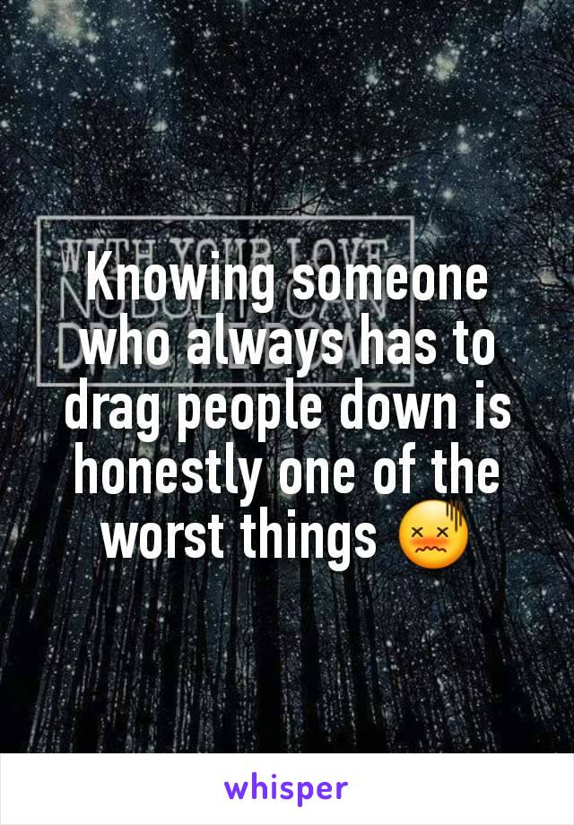 Knowing someone who always has to drag people down is honestly one of the worst things 😖