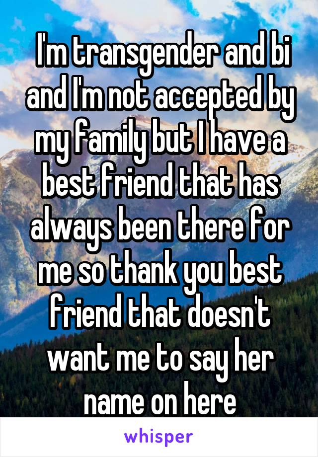 I'm transgender and bi and I'm not accepted by my family but I have a best friend that has always been there for me so thank you best friend that doesn't want me to say her name on here