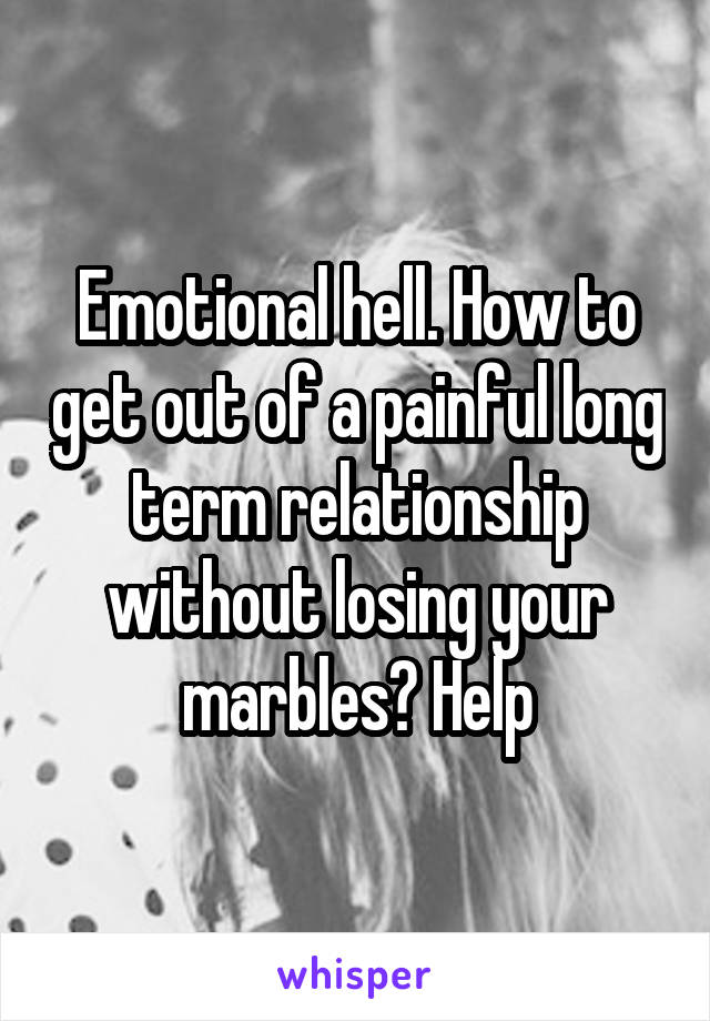 Emotional hell. How to get out of a painful long term relationship without losing your marbles? Help