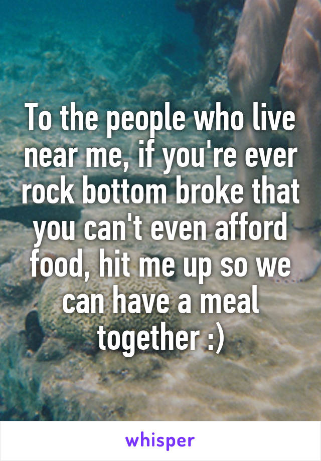 To the people who live near me, if you're ever rock bottom broke that you can't even afford food, hit me up so we can have a meal together :)