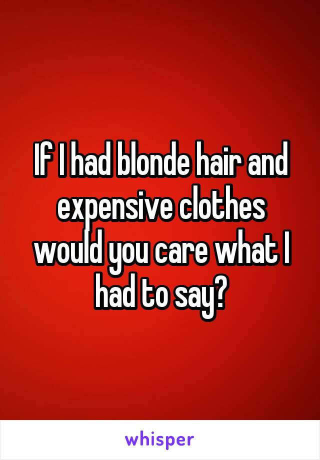 If I had blonde hair and expensive clothes would you care what I had to say?