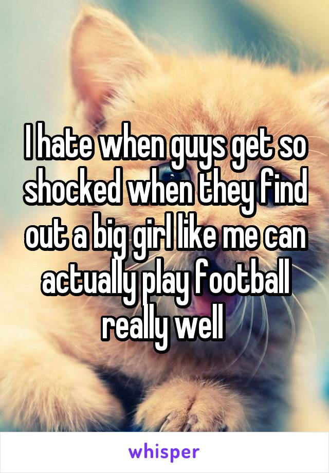 I hate when guys get so shocked when they find out a big girl like me can actually play football really well