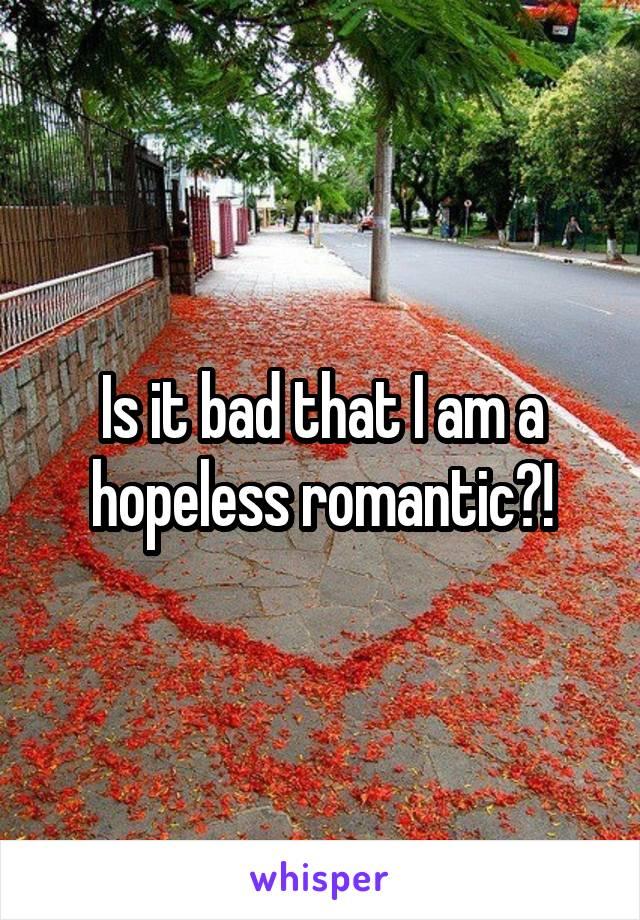 Is it bad that I am a hopeless romantic?!