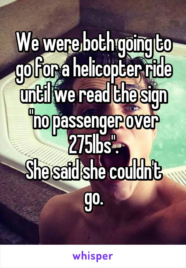 """We were both going to go for a helicopter ride until we read the sign """"no passenger over 275lbs"""". She said she couldn't go."""
