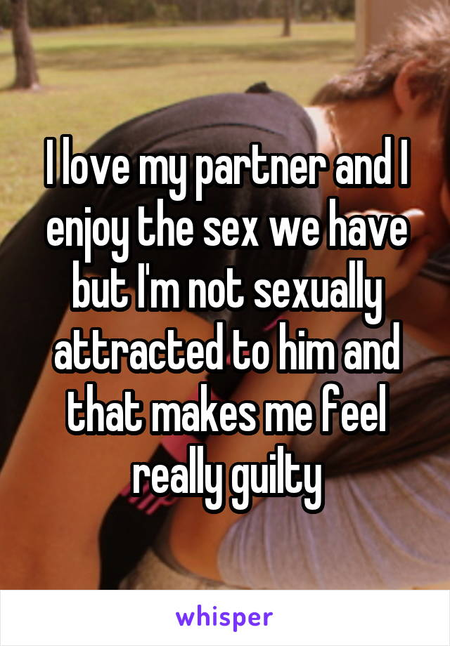 I love my partner and I enjoy the sex we have but I'm not sexually attracted to him and that makes me feel really guilty