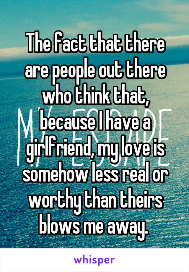 The fact that there are people out there who think that, because I have a girlfriend, my love is somehow less real or worthy than theirs blows me away.