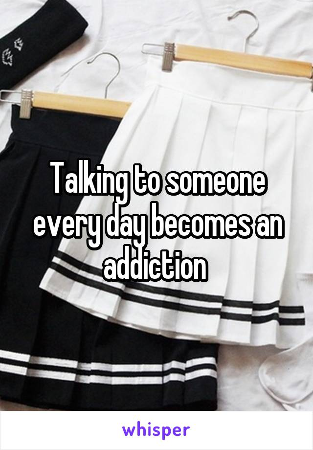 Talking to someone every day becomes an addiction