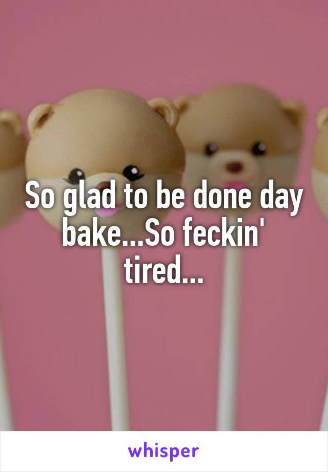 So glad to be done day bake...So feckin' tired...