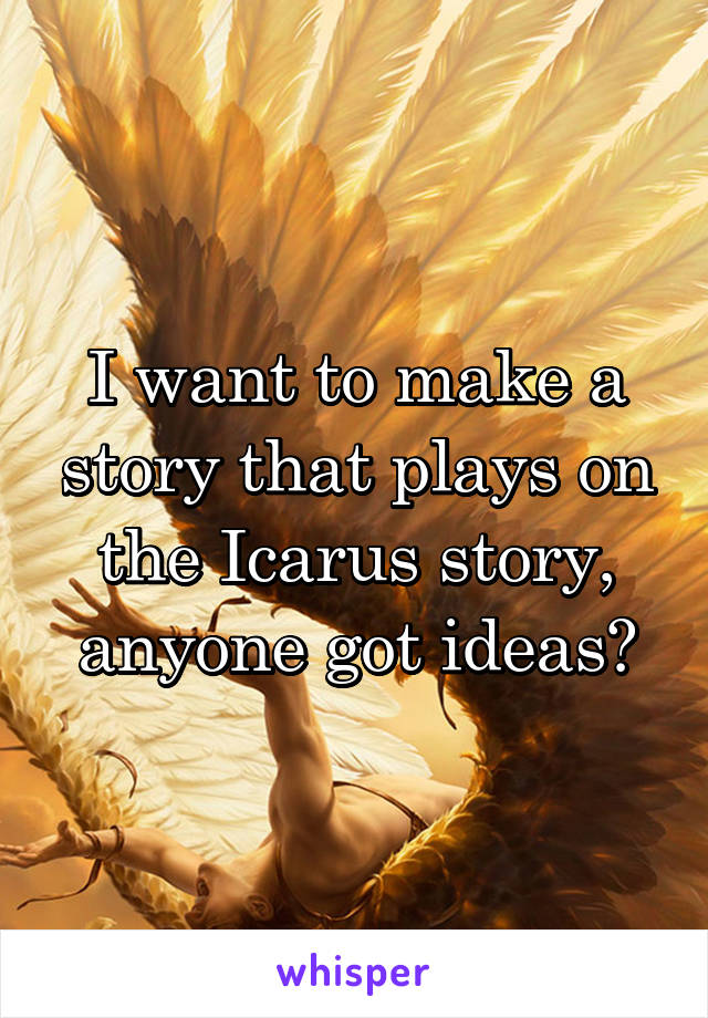 I want to make a story that plays on the Icarus story, anyone got ideas?
