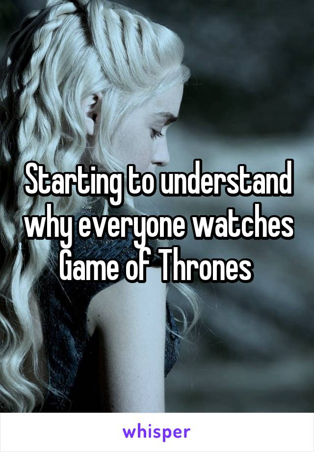 Starting to understand why everyone watches Game of Thrones