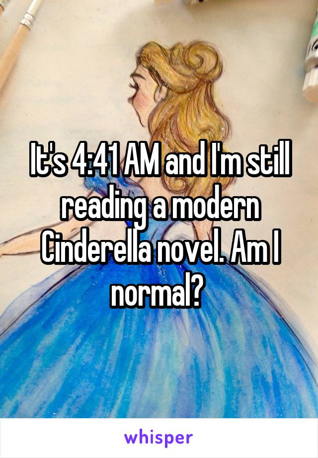 It's 4:41 AM and I'm still reading a modern Cinderella novel. Am I normal?