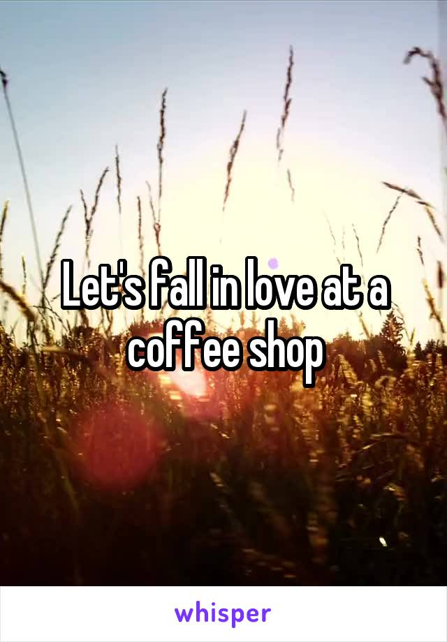 Let's fall in love at a coffee shop