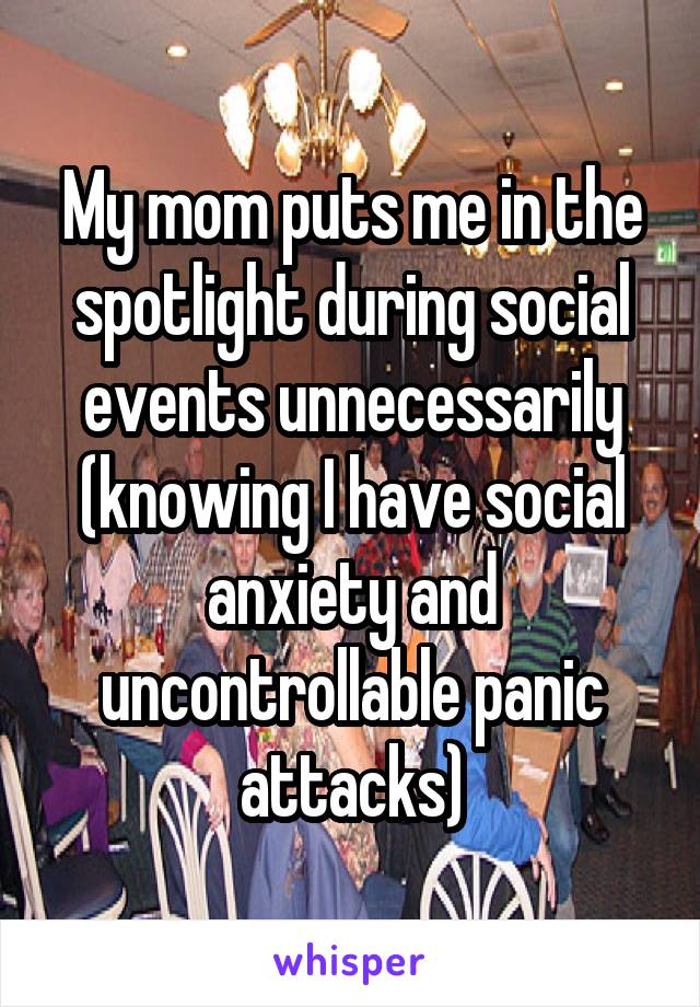 My mom puts me in the spotlight during social events unnecessarily (knowing I have social anxiety and uncontrollable panic attacks)
