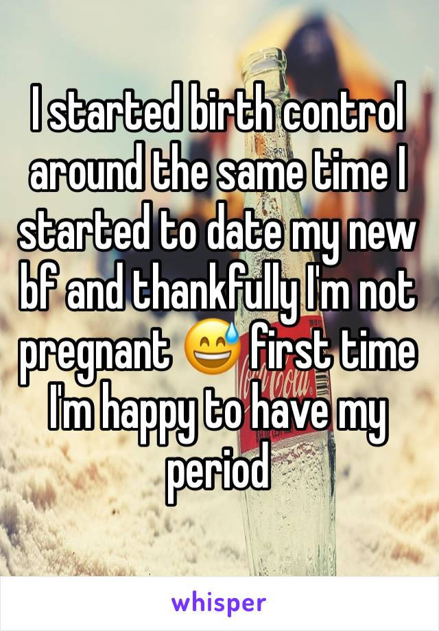 I started birth control around the same time I started to date my new bf and thankfully I'm not pregnant 😅 first time I'm happy to have my period