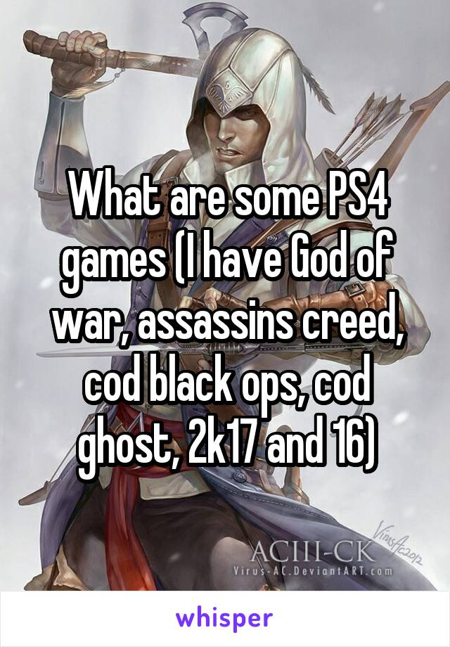What are some PS4 games (I have God of war, assassins creed, cod black ops, cod ghost, 2k17 and 16)