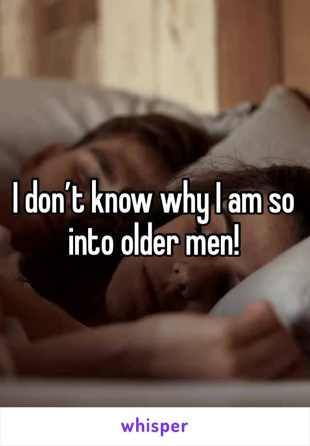 I don't know why I am so into older men!