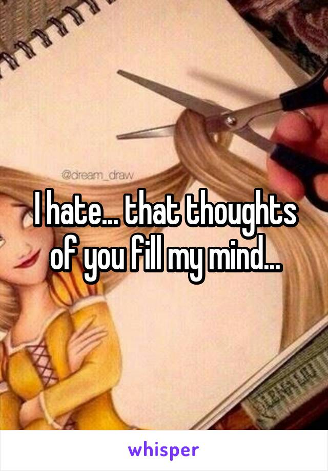 I hate... that thoughts of you fill my mind...