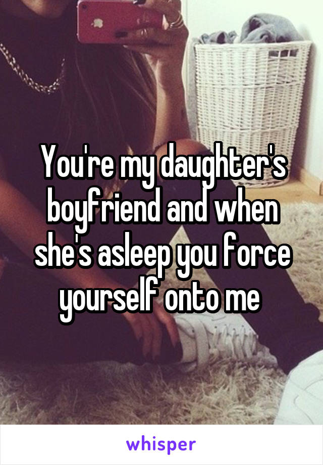 You're my daughter's boyfriend and when she's asleep you force yourself onto me