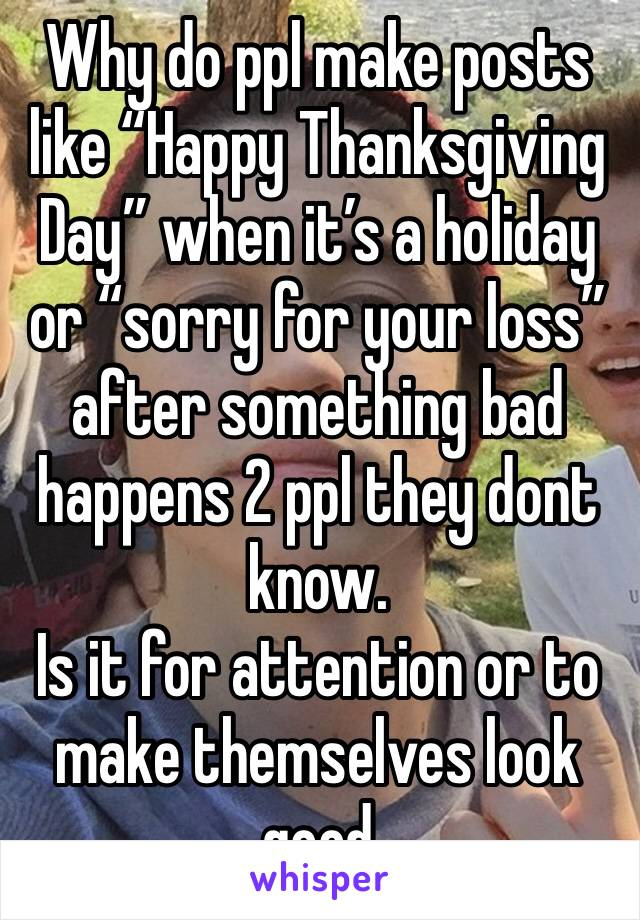 """Why do ppl make posts like """"Happy Thanksgiving Day"""" when it's a holiday or """"sorry for your loss"""" after something bad happens 2 ppl they dont know. Is it for attention or to make themselves look good"""