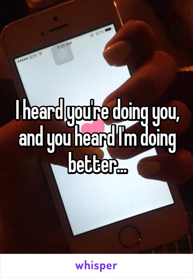 I heard you're doing you, and you heard I'm doing better...