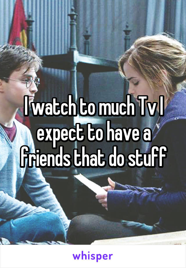I watch to much Tv I expect to have a friends that do stuff