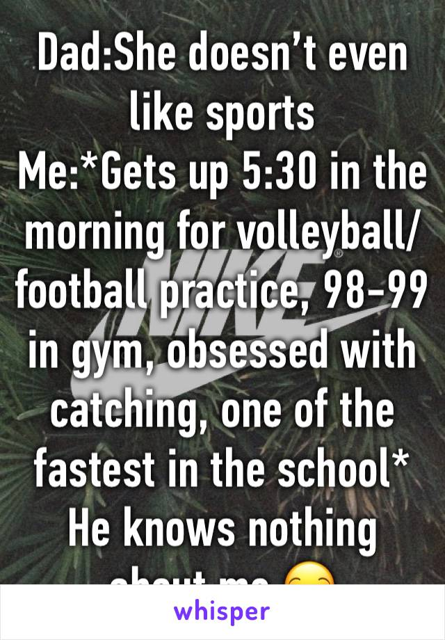 Dad:She doesn't even like sports  Me:*Gets up 5:30 in the morning for volleyball/football practice, 98-99 in gym, obsessed with catching, one of the fastest in the school* He knows nothing about me 😒