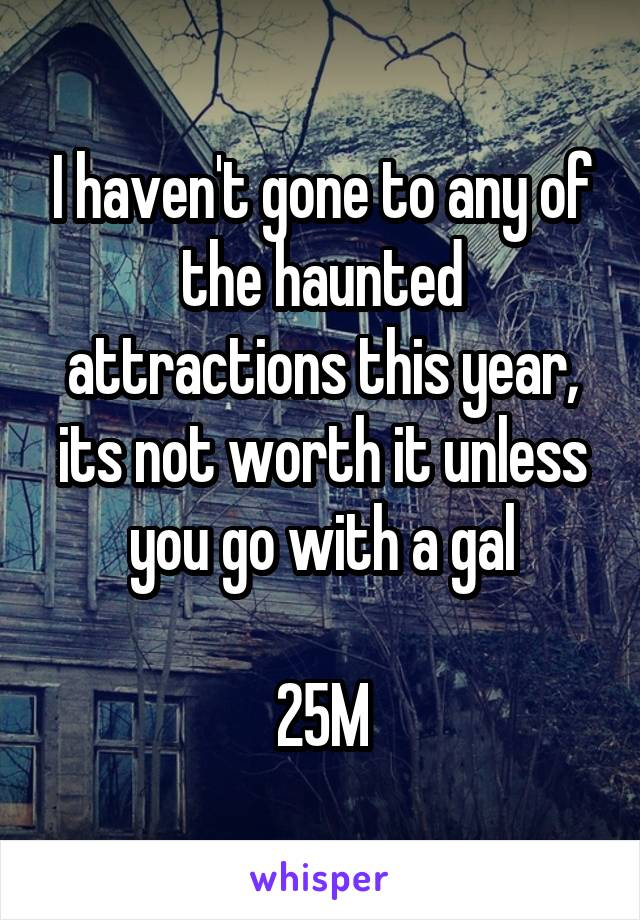 I haven't gone to any of the haunted attractions this year, its not worth it unless you go with a gal  25M