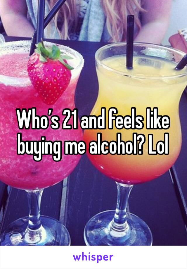 Who's 21 and feels like buying me alcohol? Lol