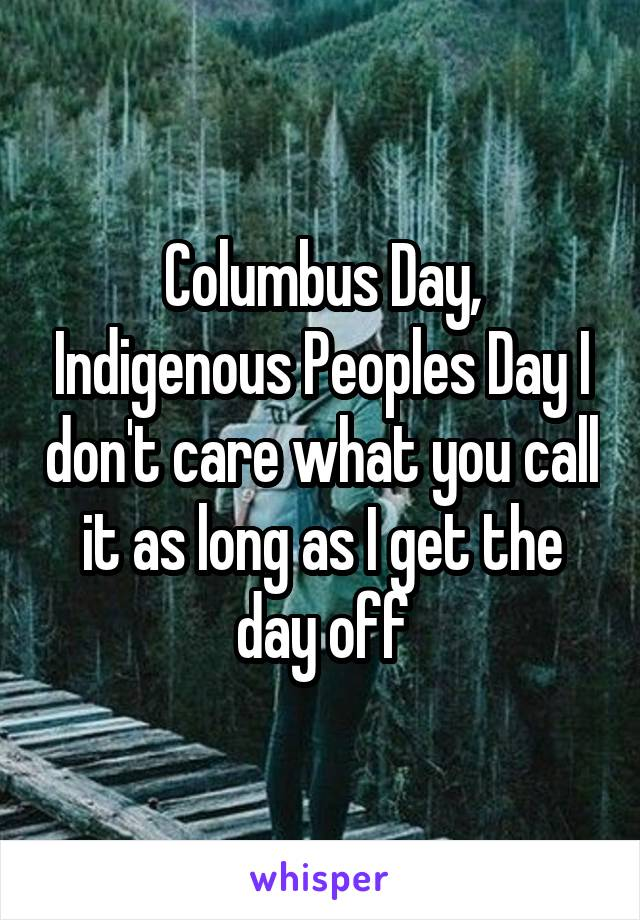 Columbus Day, Indigenous Peoples Day I don't care what you call it as long as I get the day off