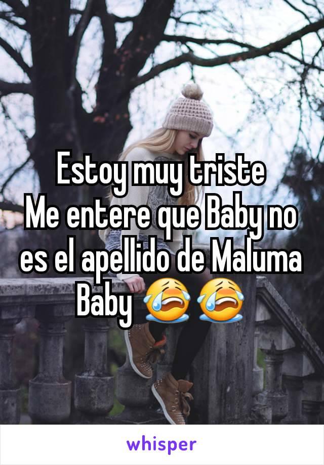 Estoy muy triste Me entere que Baby no es el apellido de Maluma Baby 😭😭
