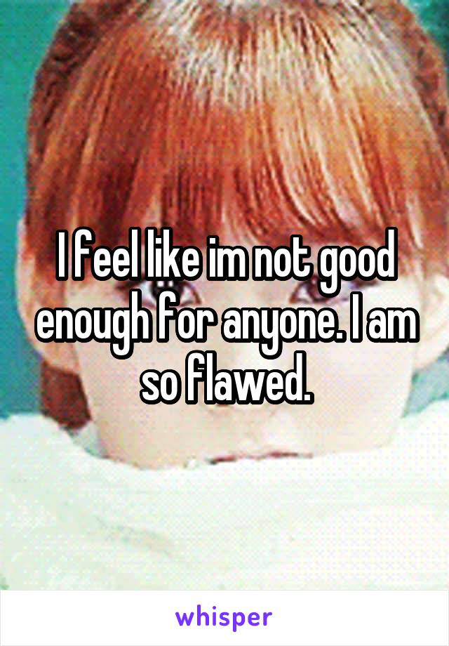 I feel like im not good enough for anyone. I am so flawed.