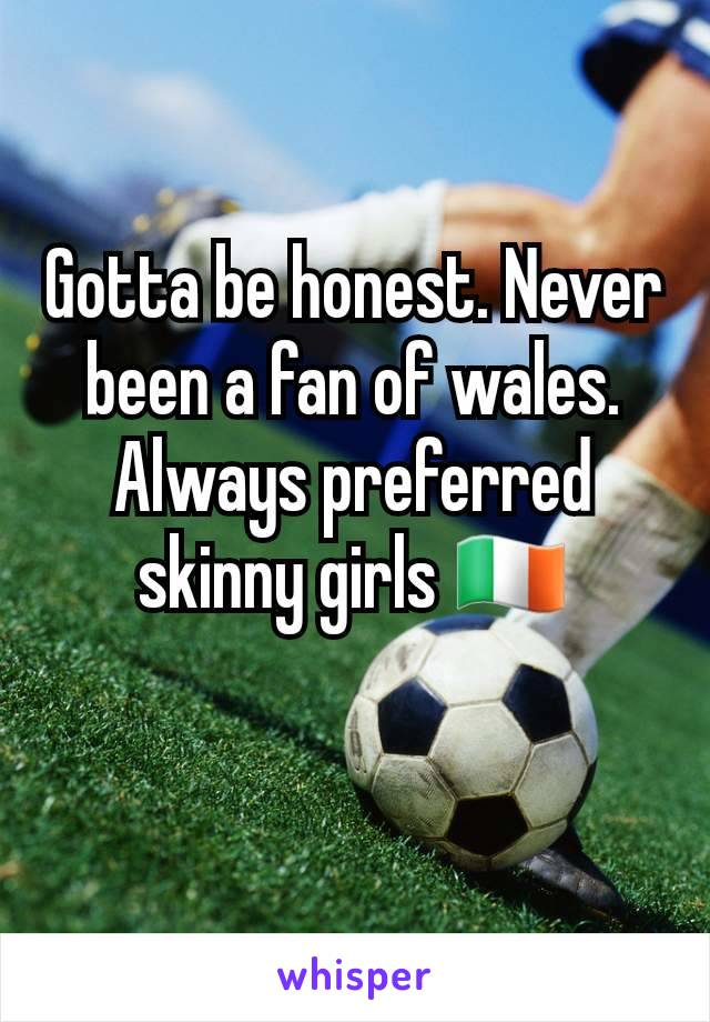 Gotta be honest. Never been a fan of wales. Always preferred skinny girls 🇮🇪