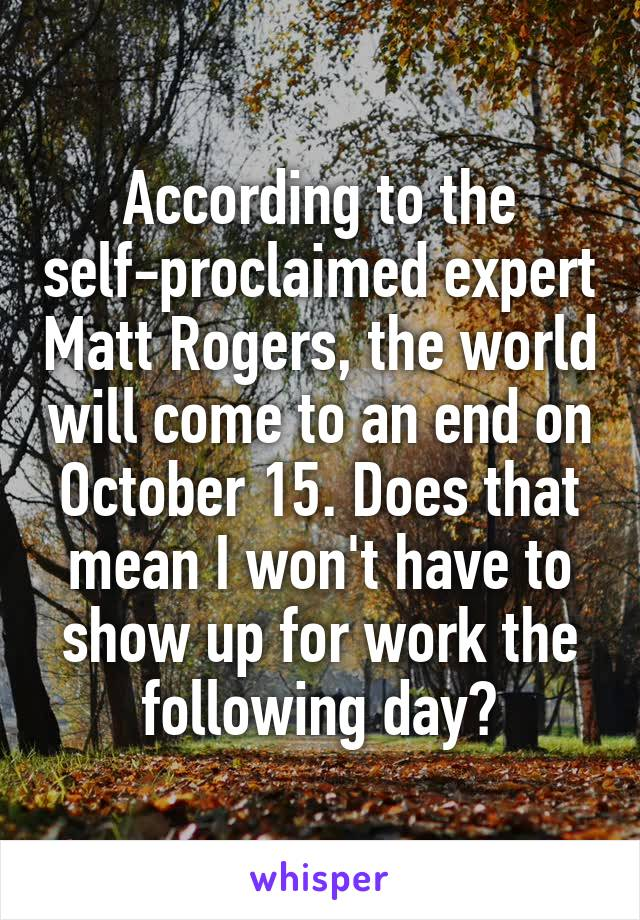 According to the self-proclaimed expert Matt Rogers, the world will come to an end on October 15. Does that mean I won't have to show up for work the following day?