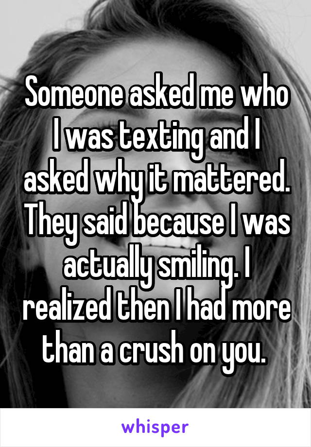 Someone asked me who I was texting and I asked why it mattered. They said because I was actually smiling. I realized then I had more than a crush on you.