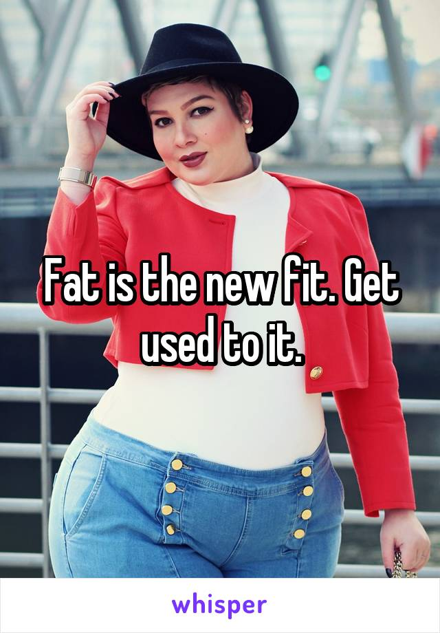 Fat is the new fit. Get used to it.