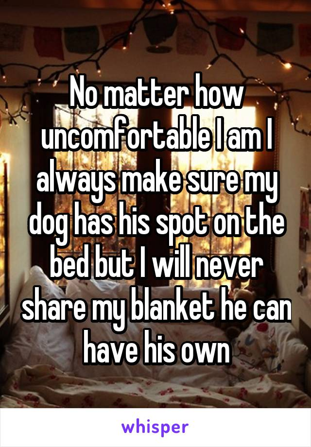 No matter how uncomfortable I am I always make sure my dog has his spot on the bed but I will never share my blanket he can have his own